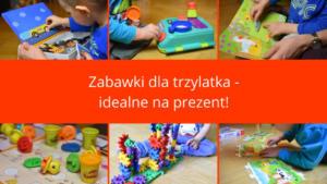 Zabawki dla trzylatka idealne na prezent